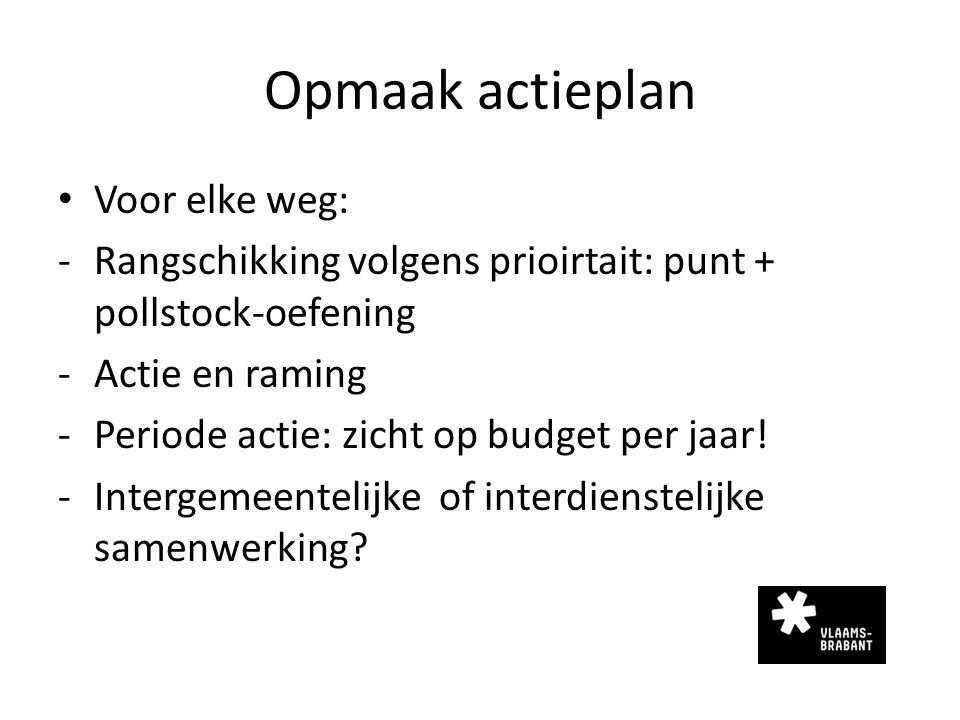 Opmaak actieplan Voor elke weg: -Rangschikking volgens prioirtait: punt + pollstock-oefening -Actie en raming -Periode actie: zicht op budget per jaar