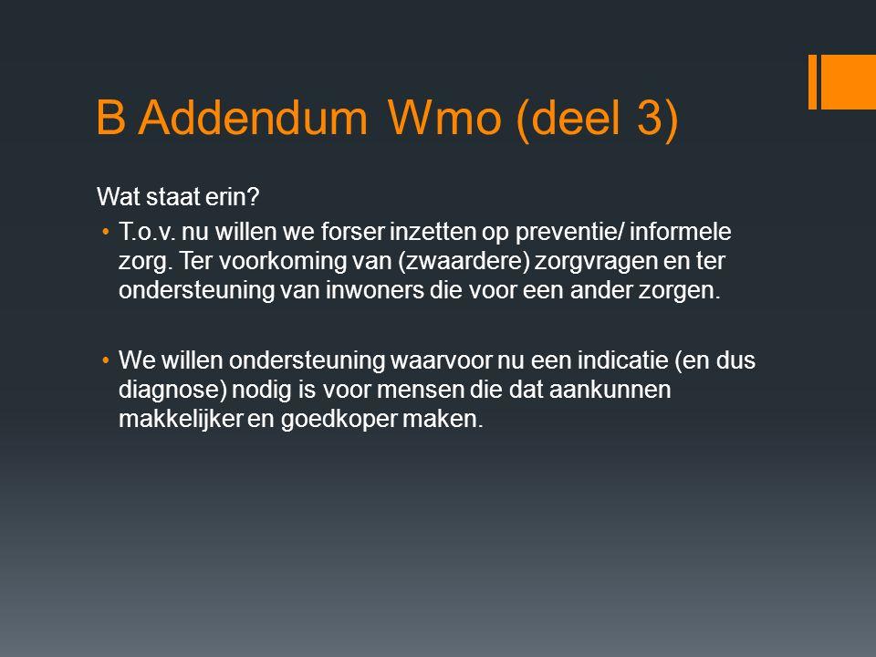 B Addendum Wmo (deel 3) Wat staat erin? T.o.v. nu willen we forser inzetten op preventie/ informele zorg. Ter voorkoming van (zwaardere) zorgvragen en