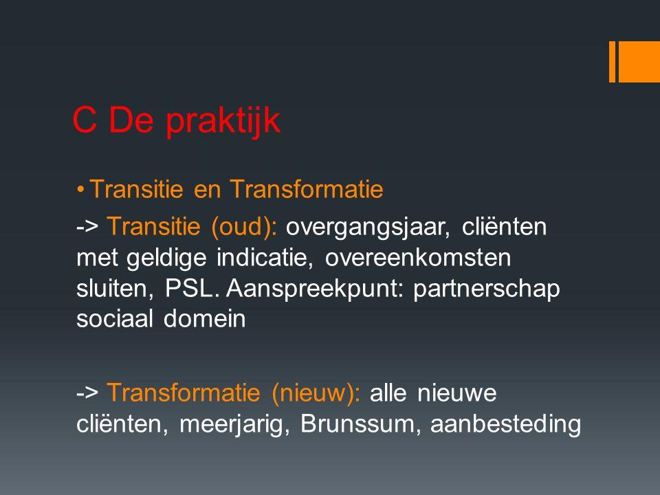 C De praktijk Transitie en Transformatie -> Transitie (oud): overgangsjaar, cliënten met geldige indicatie, overeenkomsten sluiten, PSL. Aanspreekpunt