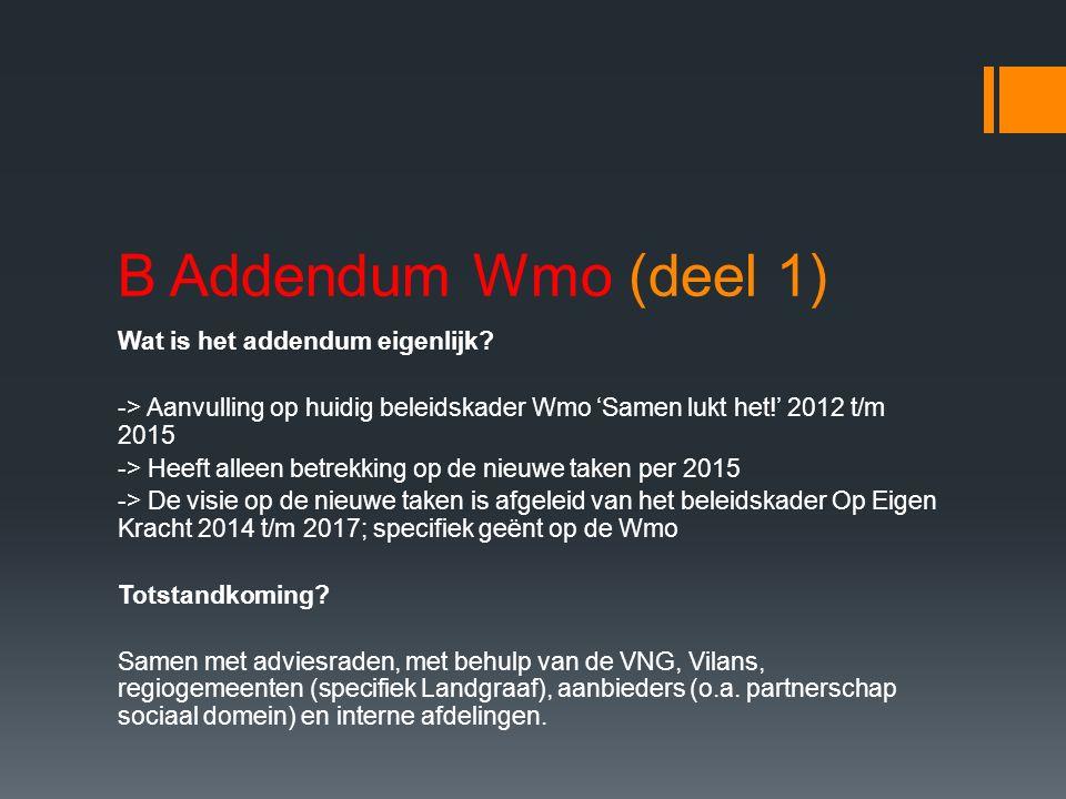 B Addendum Wmo (deel 1) Wat is het addendum eigenlijk? -> Aanvulling op huidig beleidskader Wmo 'Samen lukt het!' 2012 t/m 2015 -> Heeft alleen betrek