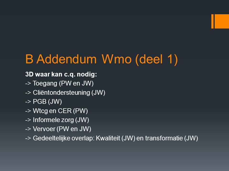 B Addendum Wmo (deel 1) 3D waar kan c.q. nodig: -> Toegang (PW en JW) -> Cliëntondersteuning (JW) -> PGB (JW) -> Wtcg en CER (PW) -> Informele zorg (J