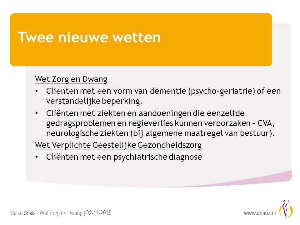 Meike Smits | Wet Zorg en Dwang | 02-11-2015 Twee nieuwe wetten Wet Zorg en Dwang Clienten met een vorm van dementie (psycho-geriatrie) of een verstandelijke beperking.