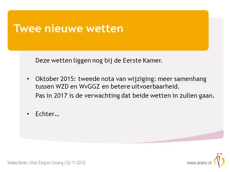 Meike Smits | Wet Zorg en Dwang | 02-11-2015 Twee nieuwe wetten Deze wetten liggen nog bij de Eerste Kamer. Oktober 2015: tweede nota van wijziging: m
