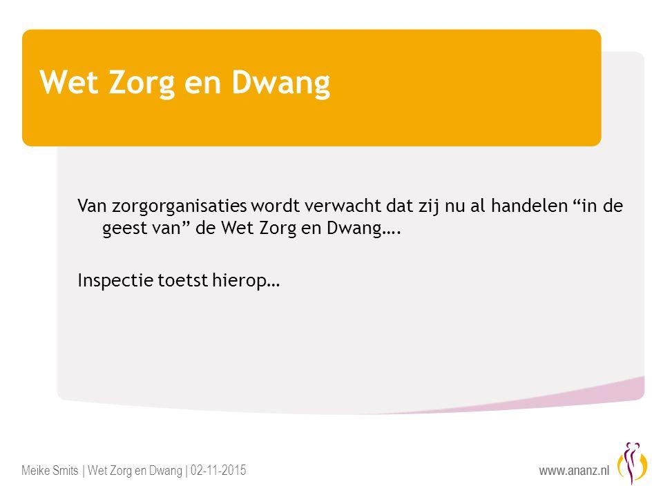 Meike Smits | Wet Zorg en Dwang | 02-11-2015 Wet Zorg en Dwang Van zorgorganisaties wordt verwacht dat zij nu al handelen in de geest van de Wet Zorg en Dwang….
