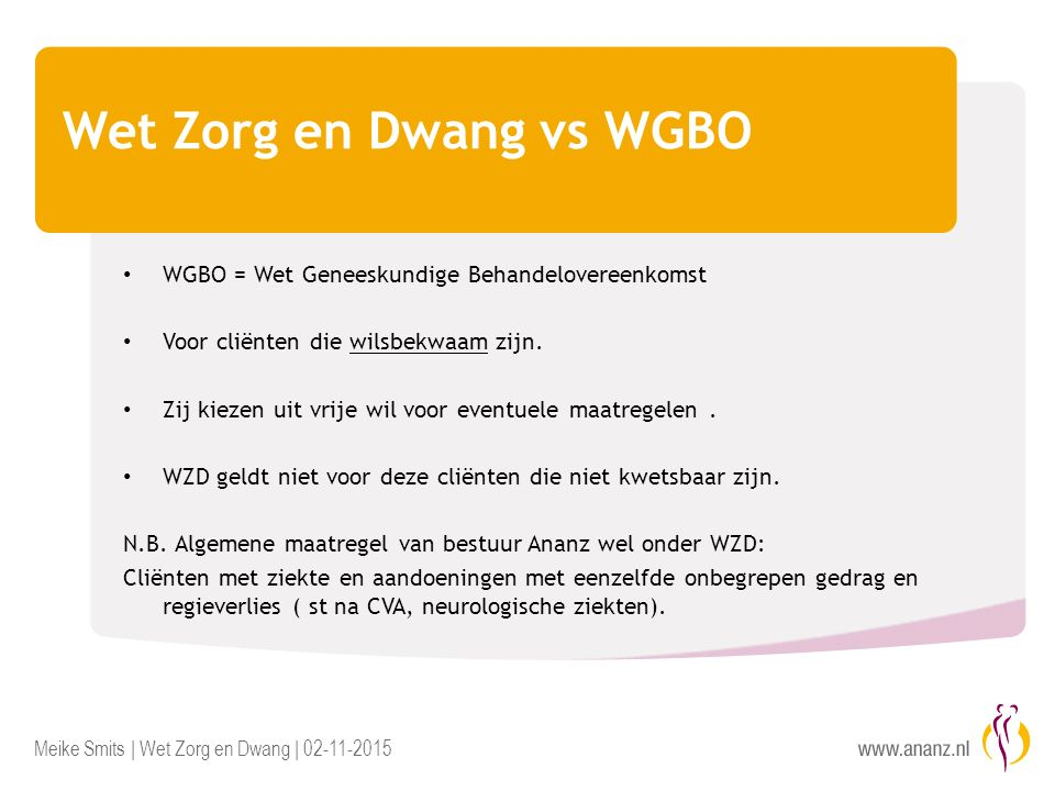 Meike Smits | Wet Zorg en Dwang | 02-11-2015 Wet Zorg en Dwang vs WGBO WGBO = Wet Geneeskundige Behandelovereenkomst Voor cliënten die wilsbekwaam zijn.