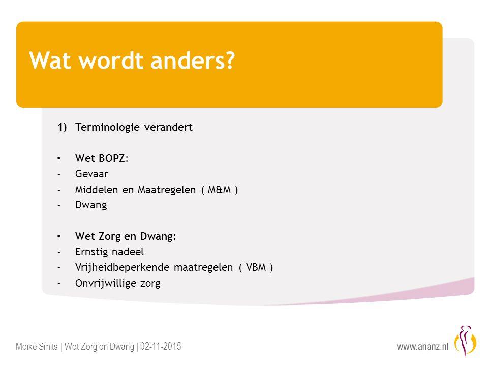 Meike Smits | Wet Zorg en Dwang | 02-11-2015 Wat wordt anders? 1)Terminologie verandert Wet BOPZ: -Gevaar -Middelen en Maatregelen ( M&M ) -Dwang Wet