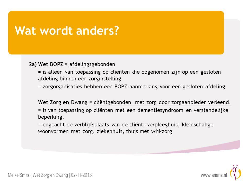 Meike Smits | Wet Zorg en Dwang | 02-11-2015 Wat wordt anders? 2a)Wet BOPZ = afdelingsgebonden = is alleen van toepassing op cliënten die opgenomen zi