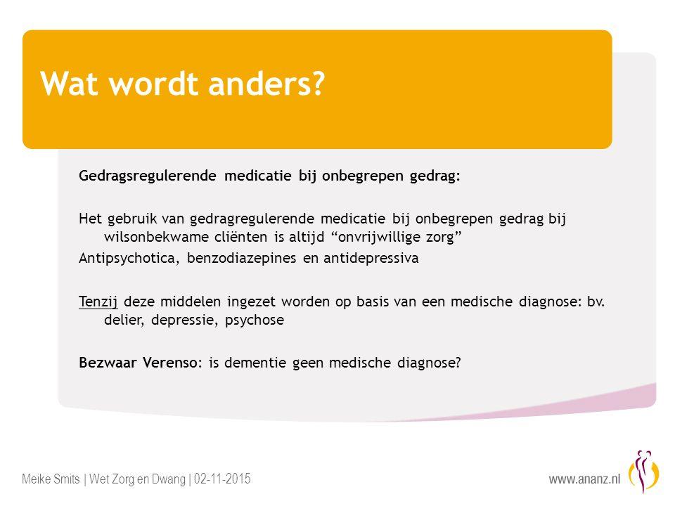 Meike Smits | Wet Zorg en Dwang | 02-11-2015 Wat wordt anders? Gedragsregulerende medicatie bij onbegrepen gedrag: Het gebruik van gedragregulerende m