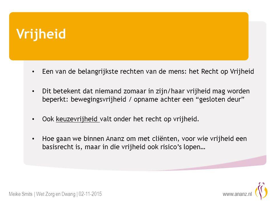 Meike Smits | Wet Zorg en Dwang | 02-11-2015 Vrijheid Een van de belangrijkste rechten van de mens: het Recht op Vrijheid Dit betekent dat niemand zom