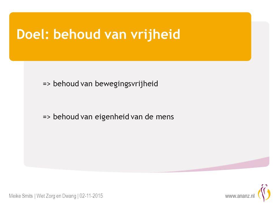 Meike Smits | Wet Zorg en Dwang | 02-11-2015 Doel: behoud van vrijheid => behoud van bewegingsvrijheid => behoud van eigenheid van de mens