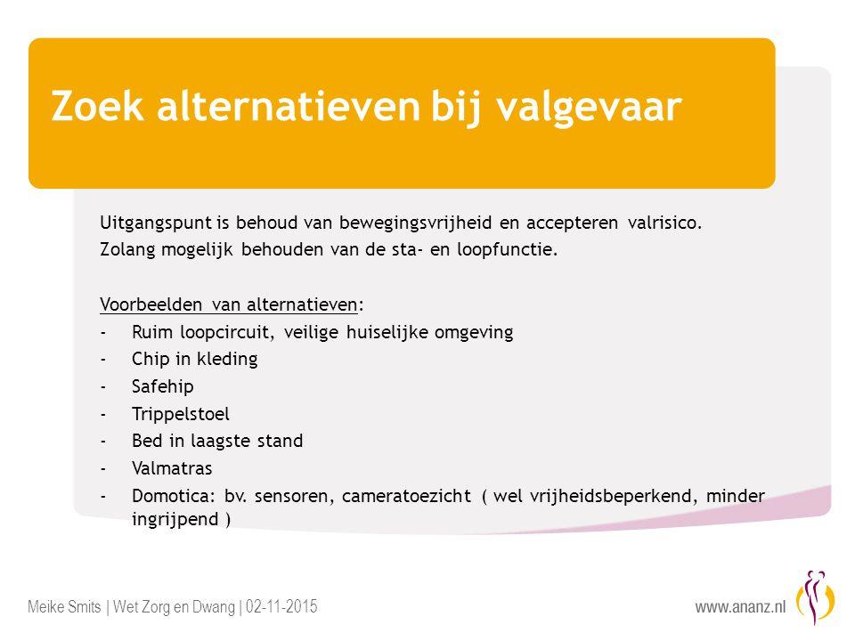 Meike Smits | Wet Zorg en Dwang | 02-11-2015 Zoek alternatieven bij valgevaar Uitgangspunt is behoud van bewegingsvrijheid en accepteren valrisico. Zo