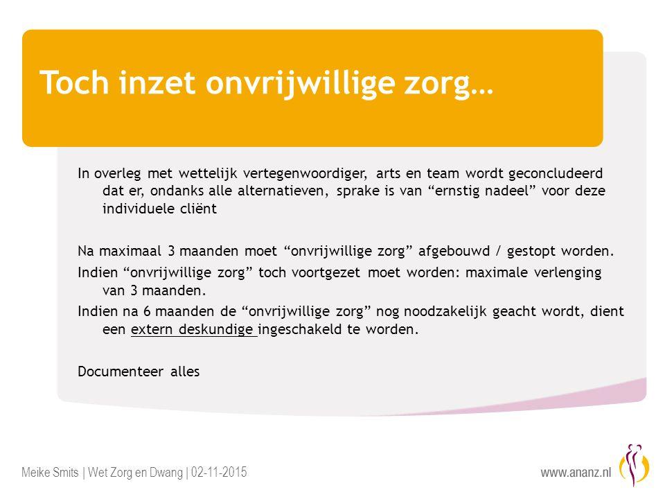 Meike Smits | Wet Zorg en Dwang | 02-11-2015 Toch inzet onvrijwillige zorg… In overleg met wettelijk vertegenwoordiger, arts en team wordt geconcludee