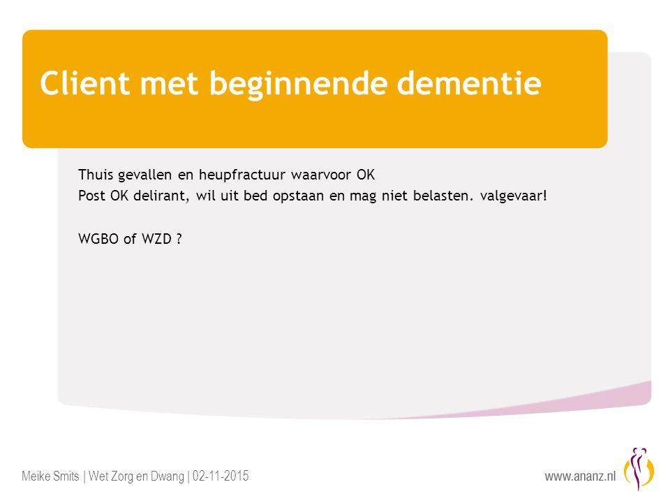 Meike Smits | Wet Zorg en Dwang | 02-11-2015 Client met beginnende dementie Thuis gevallen en heupfractuur waarvoor OK Post OK delirant, wil uit bed o