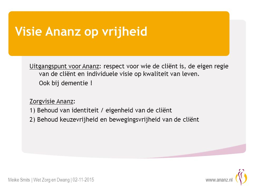 Meike Smits | Wet Zorg en Dwang | 02-11-2015 Visie Ananz op vrijheid Uitgangspunt voor Ananz: respect voor wie de cliënt is, de eigen regie van de cliënt en individuele visie op kwaliteit van leven.