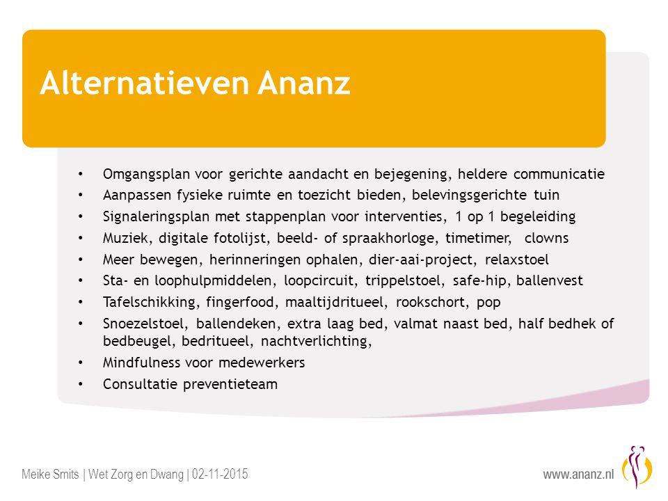 Meike Smits | Wet Zorg en Dwang | 02-11-2015 Alternatieven Ananz Omgangsplan voor gerichte aandacht en bejegening, heldere communicatie Aanpassen fysi