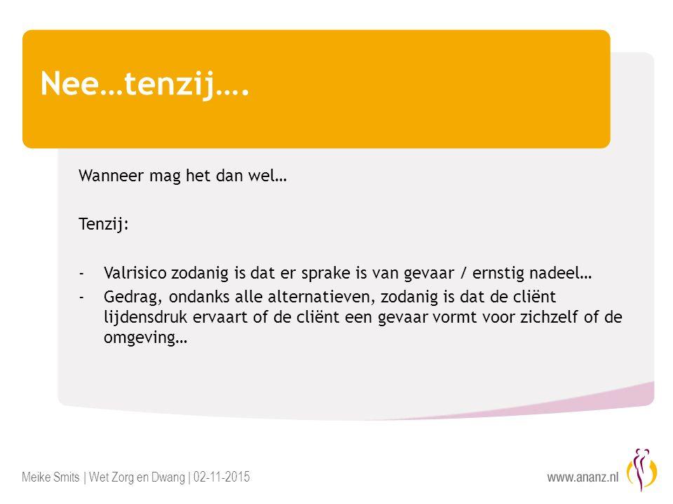 Meike Smits | Wet Zorg en Dwang | 02-11-2015 Nee…tenzij…. Wanneer mag het dan wel… Tenzij: - Valrisico zodanig is dat er sprake is van gevaar / ernsti
