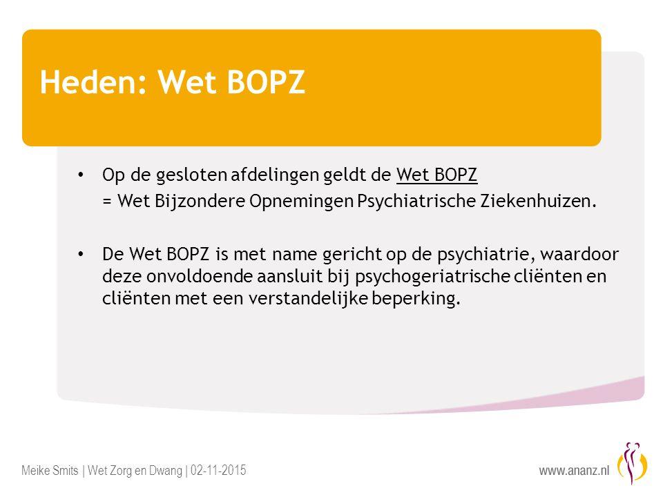Meike Smits | Wet Zorg en Dwang | 02-11-2015 Heden: Wet BOPZ Op de gesloten afdelingen geldt de Wet BOPZ = Wet Bijzondere Opnemingen Psychiatrische Ziekenhuizen.