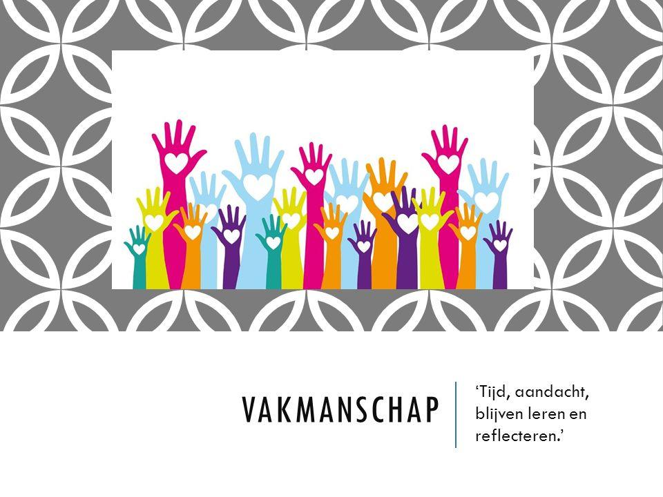 VAKMANSCHAP 'Tijd, aandacht, blijven leren en reflecteren.'