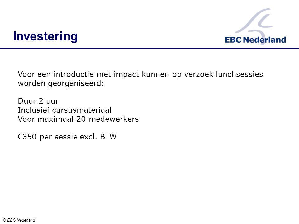 Investering © EBC Nederland Voor een introductie met impact kunnen op verzoek lunchsessies worden georganiseerd: Duur 2 uur Inclusief cursusmateriaal Voor maximaal 20 medewerkers €350 per sessie excl.