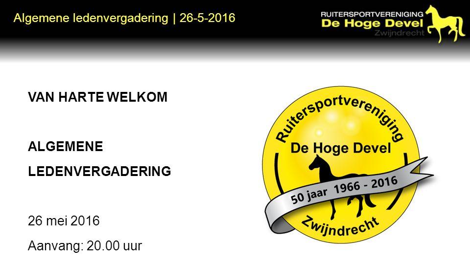 Algemene ledenvergadering | 26-5-2016 VAN HARTE WELKOM ALGEMENE LEDENVERGADERING 26 mei 2016 Aanvang: 20.00 uur