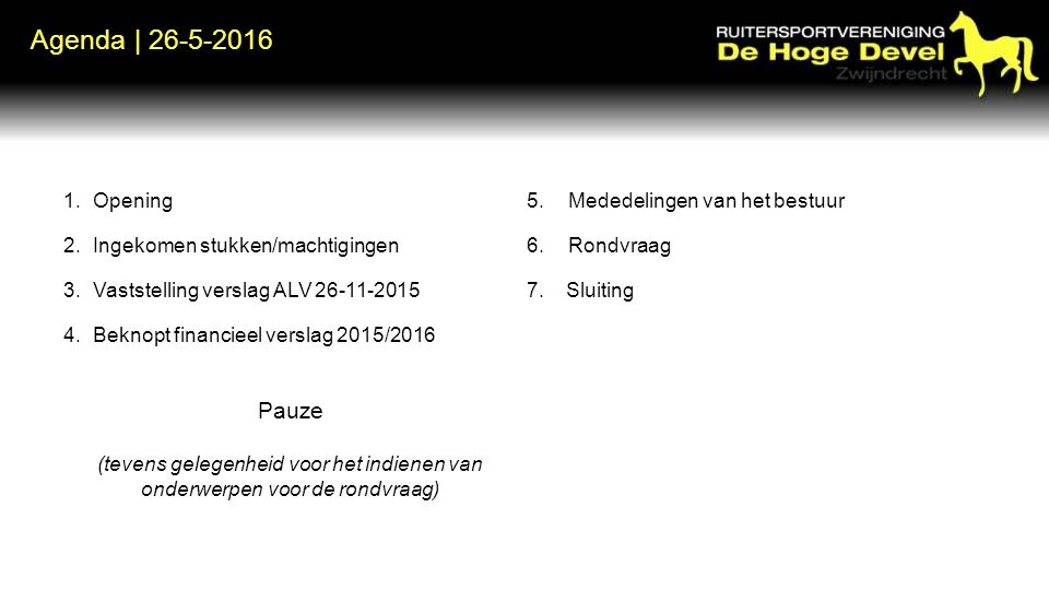 Agenda | 26-5-2016 1.Opening 2.Ingekomen stukken/machtigingen 3.Vaststelling verslag ALV 26-11-2015 4.Beknopt financieel verslag 2015/2016 Pauze (tevens gelegenheid voor het indienen van onderwerpen voor de rondvraag) 5.Mededelingen van het bestuur 6.Rondvraag 7.Sluiting