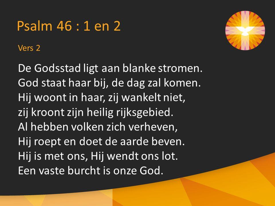 De Godsstad ligt aan blanke stromen. God staat haar bij, de dag zal komen. Hij woont in haar, zij wankelt niet, zij kroont zijn heilig rijksgebied. Al