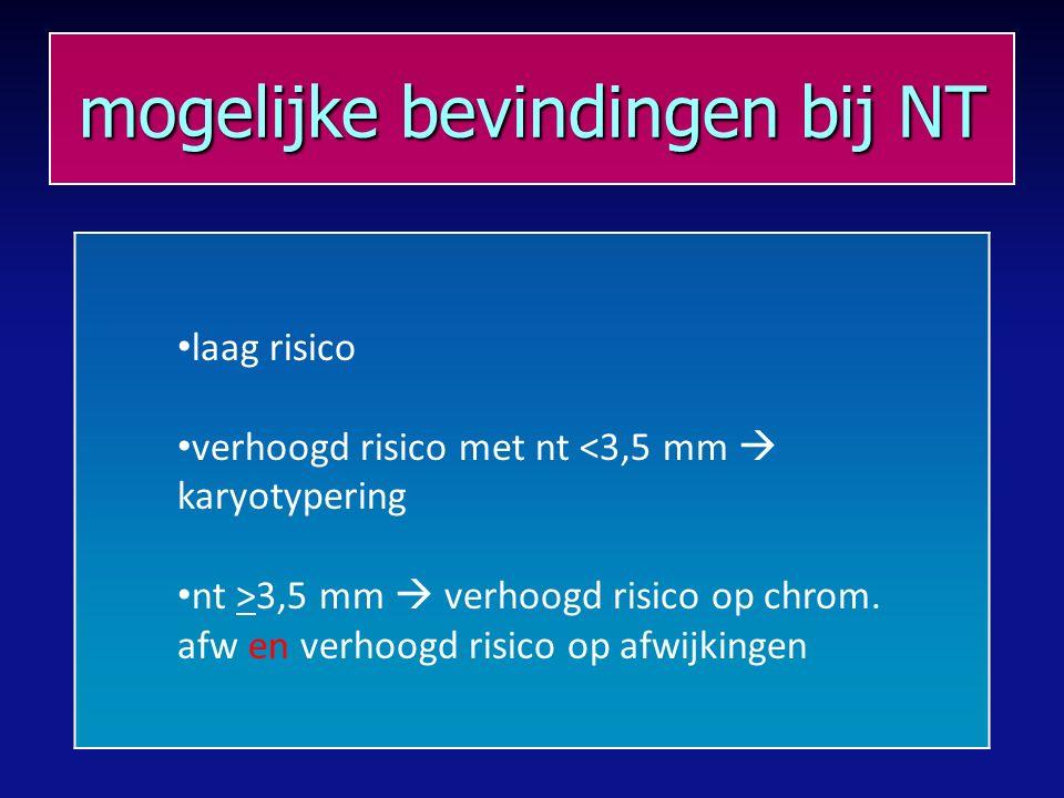mogelijke bevindingen bij NT laag risico verhoogd risico met nt <3,5 mm  karyotypering nt >3,5 mm  verhoogd risico op chrom.