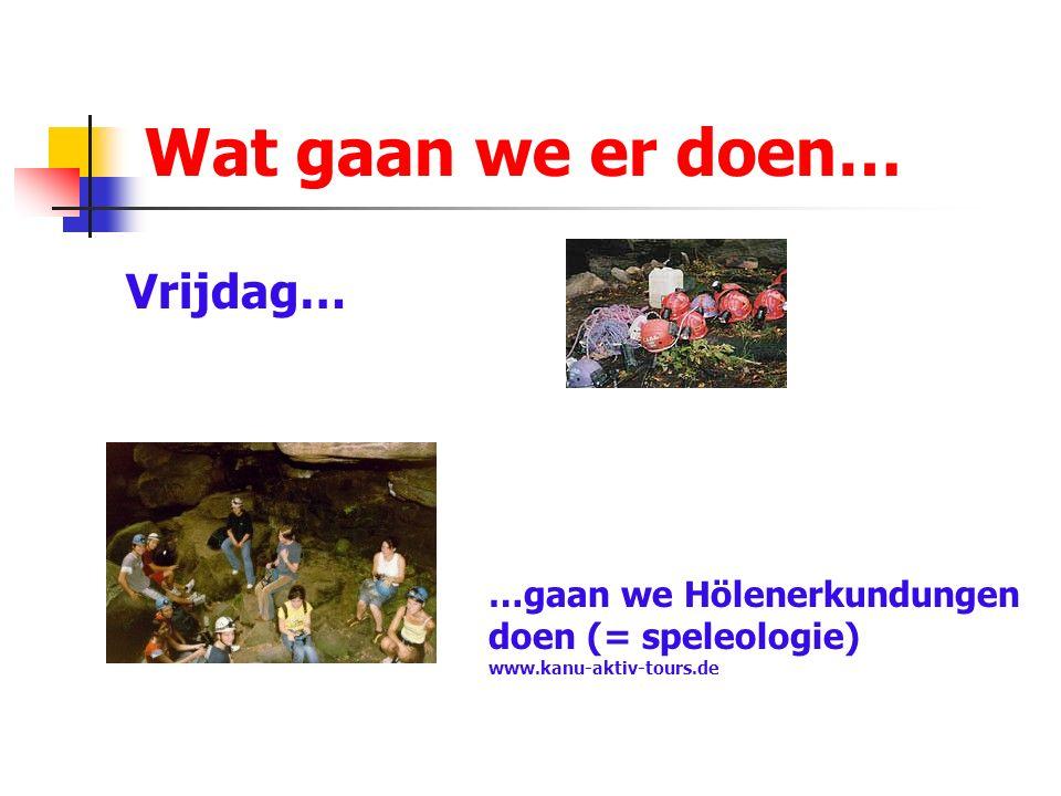 Wat gaan we er doen… Vrijdag… …gaan we Hölenerkundungen doen (= speleologie) www.kanu-aktiv-tours.de