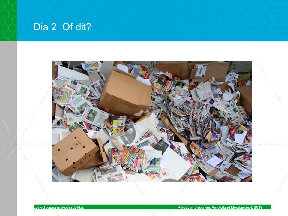 Dia 2Of dit? Leskist papier maken in de klasMilieusamenwerking Amstelland-Meerlanden © 2013