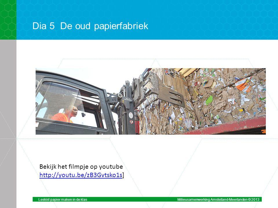 Dia 5De oud papierfabriek Bekijk het filmpje op youtube http://youtu.be/zB3Gvtsko1shttp://youtu.be/zB3Gvtsko1s] Leskist papier maken in de klasMilieusamenwerking Amstelland-Meerlanden © 2013