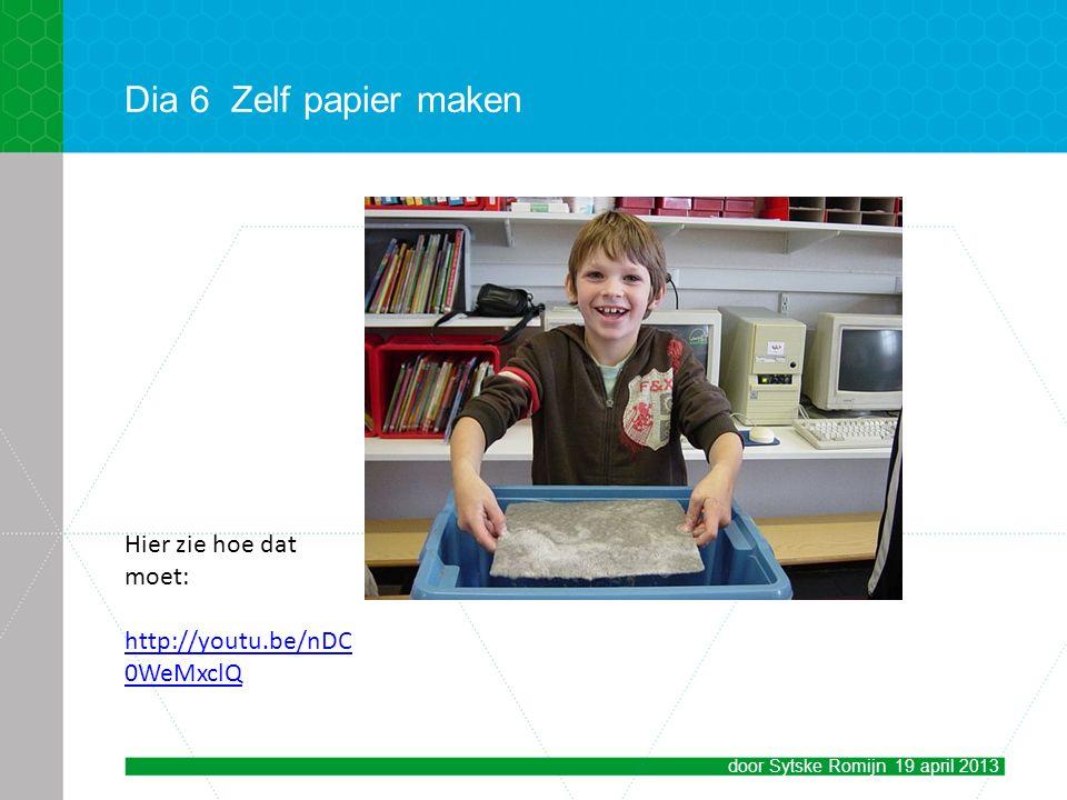 Dia 6Zelf papier maken door Sytske Romijn 19 april 2013 Hier zie hoe dat moet: http://youtu.be/nDC 0WeMxclQ