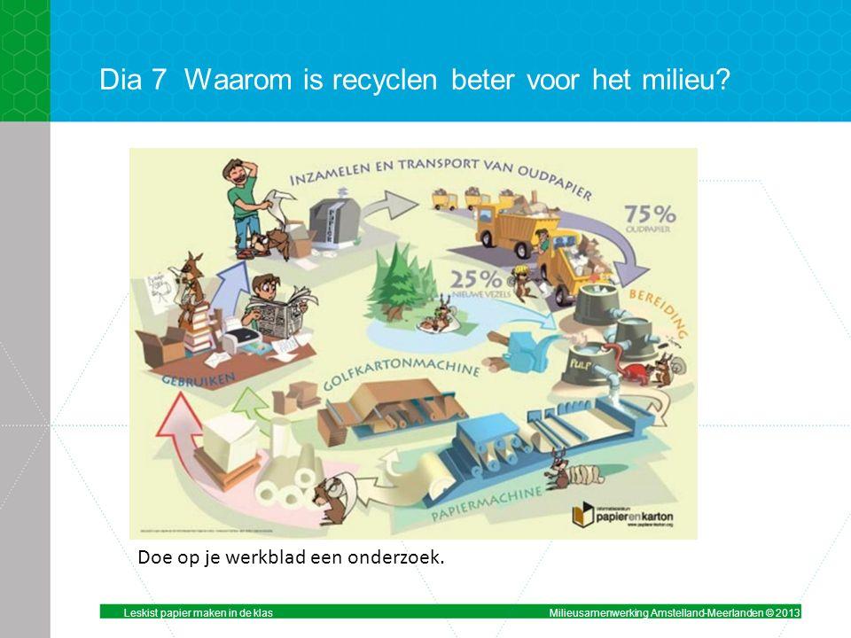Dia 7Waarom is recyclen beter voor het milieu.Doe op je werkblad een onderzoek.