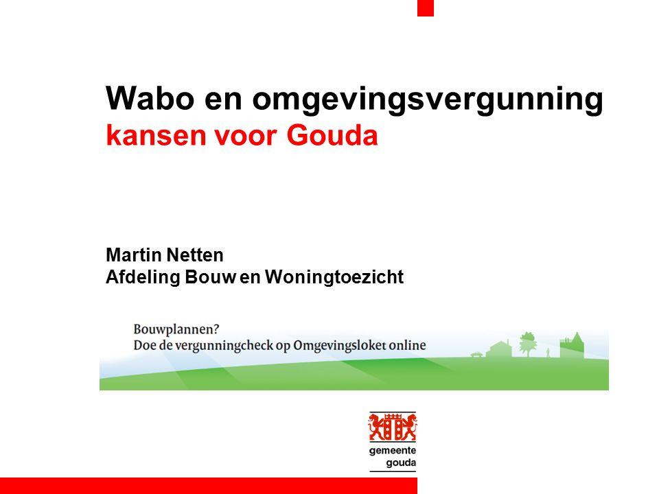 Wabo en omgevingsvergunning kansen voor Gouda Martin Netten Afdeling Bouw en Woningtoezicht