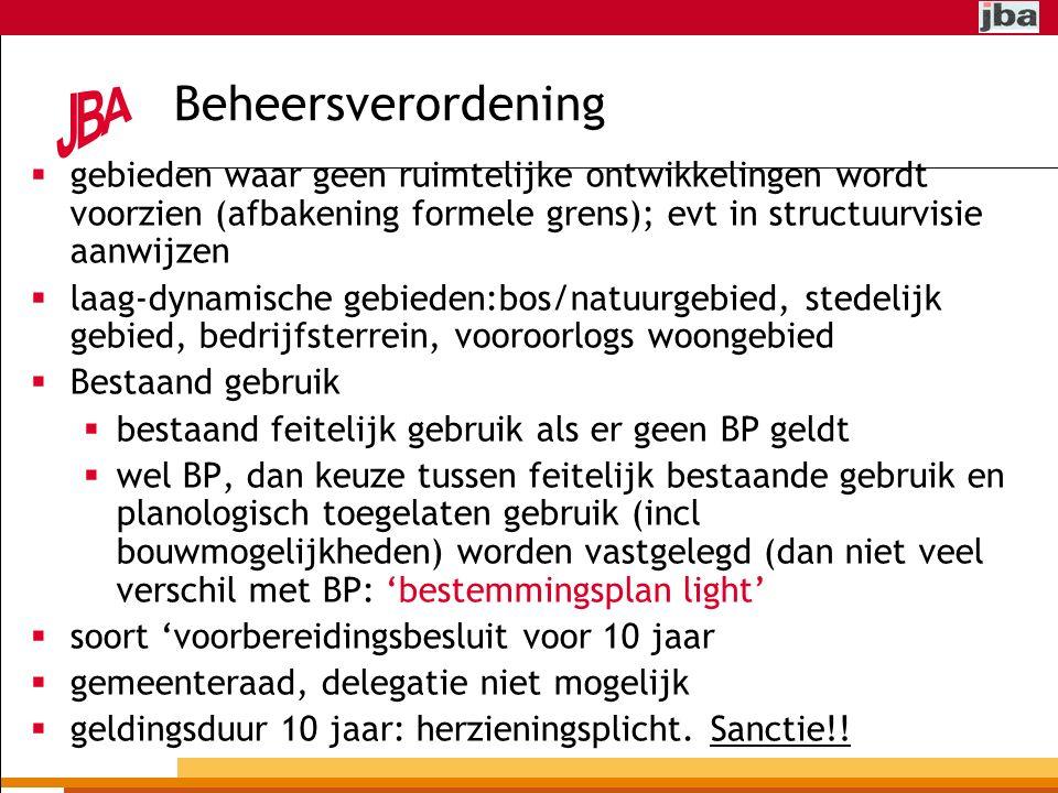 Beheersverordening  gebieden waar geen ruimtelijke ontwikkelingen wordt voorzien (afbakening formele grens); evt in structuurvisie aanwijzen  laag-dynamische gebieden:bos/natuurgebied, stedelijk gebied, bedrijfsterrein, vooroorlogs woongebied  Bestaand gebruik  bestaand feitelijk gebruik als er geen BP geldt  wel BP, dan keuze tussen feitelijk bestaande gebruik en planologisch toegelaten gebruik (incl bouwmogelijkheden) worden vastgelegd (dan niet veel verschil met BP: 'bestemmingsplan light'  soort 'voorbereidingsbesluit voor 10 jaar  gemeenteraad, delegatie niet mogelijk  geldingsduur 10 jaar: herzieningsplicht.
