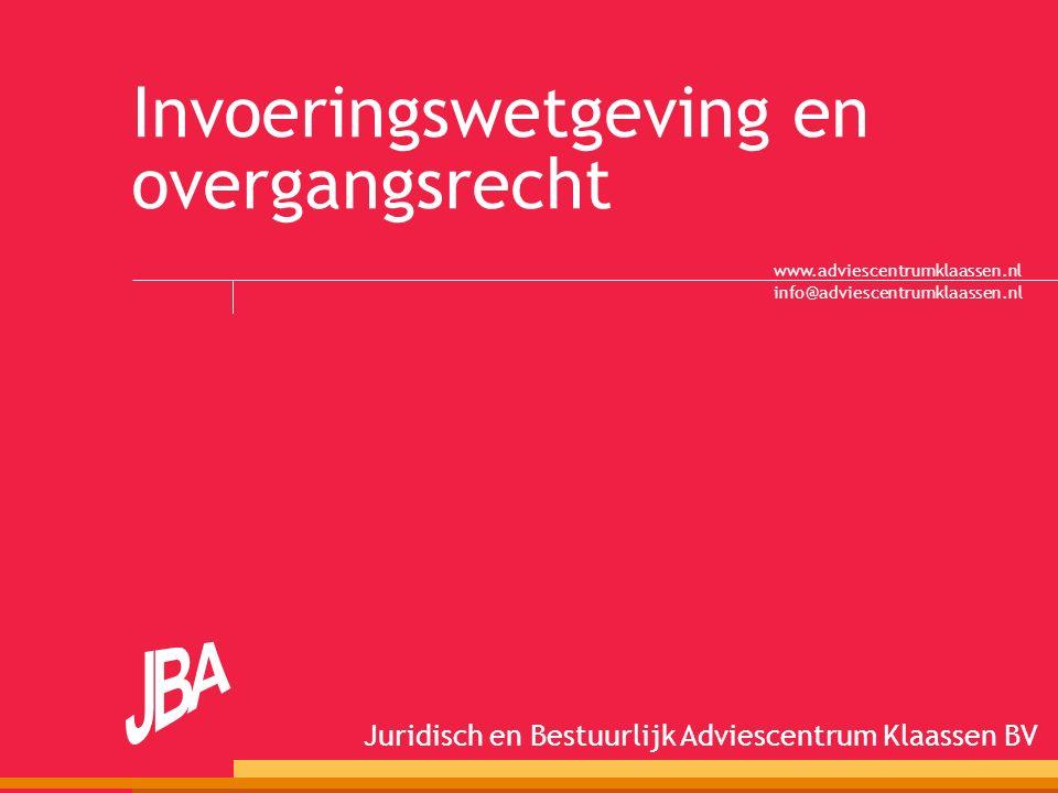 info@adviescentrumklaassen.nl Juridisch en Bestuurlijk Adviescentrum Klaassen BV www.adviescentrumklaassen.nl Invoeringswetgeving en overgangsrecht
