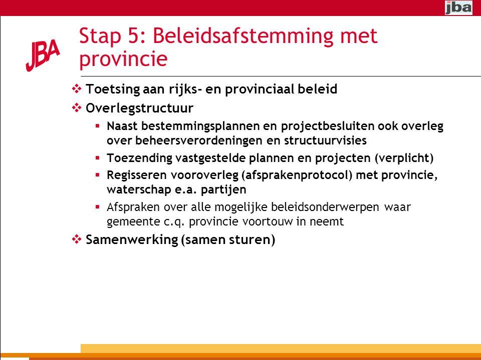 Stap 5: Beleidsafstemming met provincie  Toetsing aan rijks- en provinciaal beleid  Overlegstructuur  Naast bestemmingsplannen en projectbesluiten ook overleg over beheersverordeningen en structuurvisies  Toezending vastgestelde plannen en projecten (verplicht)  Regisseren vooroverleg (afsprakenprotocol) met provincie, waterschap e.a.