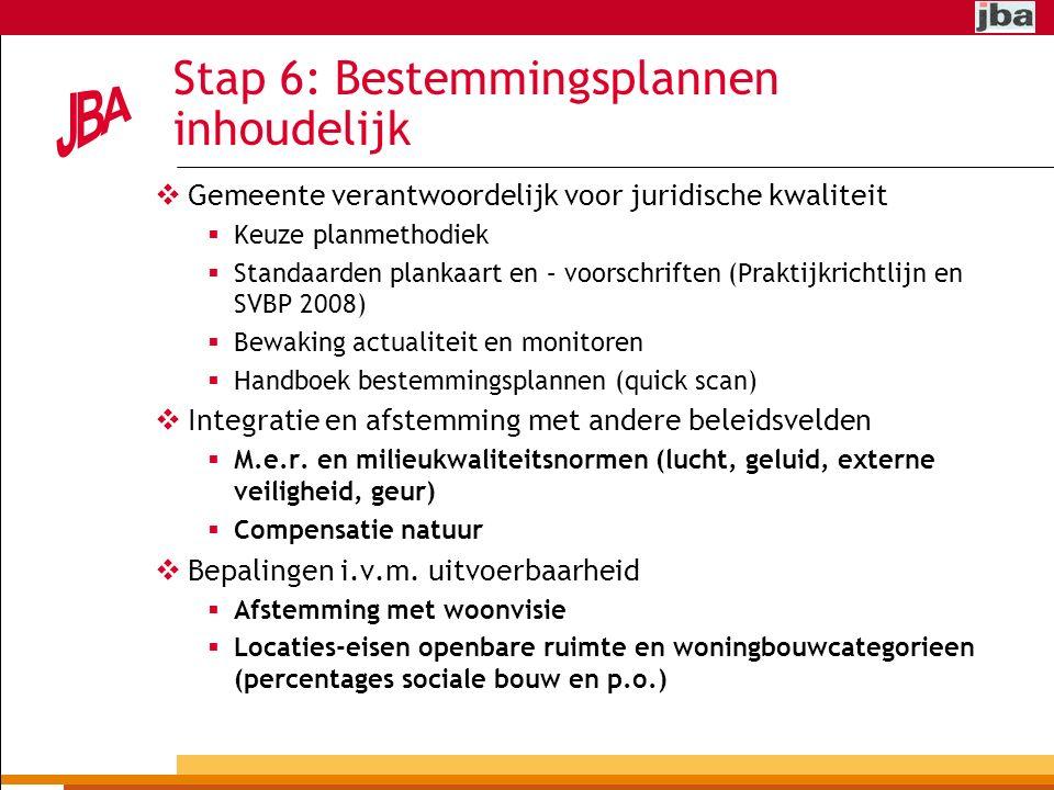 Stap 6: Bestemmingsplannen inhoudelijk  Gemeente verantwoordelijk voor juridische kwaliteit  Keuze planmethodiek  Standaarden plankaart en – voorschriften (Praktijkrichtlijn en SVBP 2008)  Bewaking actualiteit en monitoren  Handboek bestemmingsplannen (quick scan)  Integratie en afstemming met andere beleidsvelden  M.e.r.