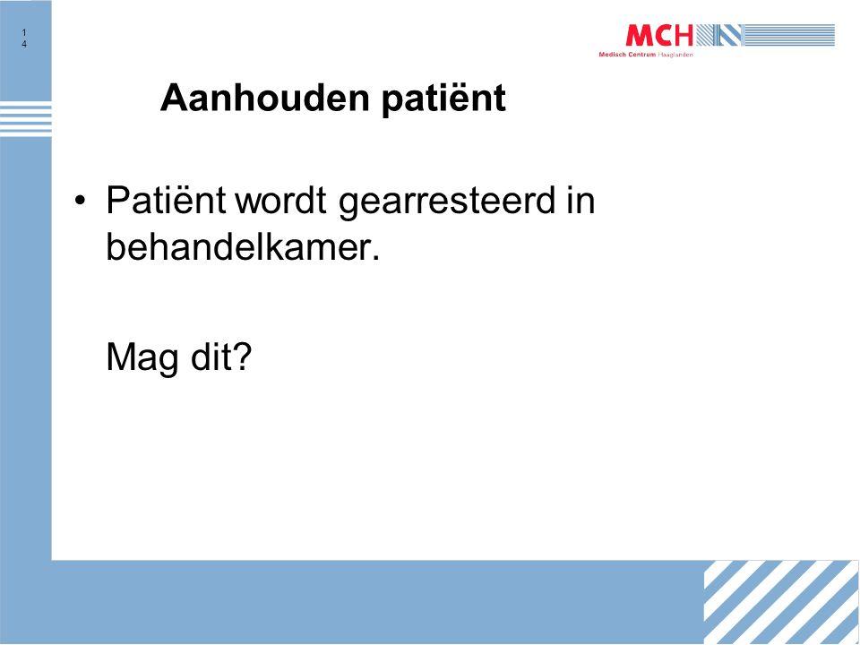 14 Aanhouden patiënt Patiënt wordt gearresteerd in behandelkamer. Mag dit?