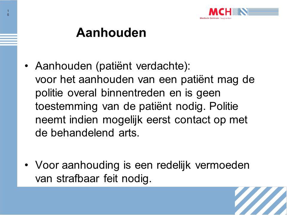 16 Aanhouden Aanhouden (patiënt verdachte): voor het aanhouden van een patiënt mag de politie overal binnentreden en is geen toestemming van de patiënt nodig.