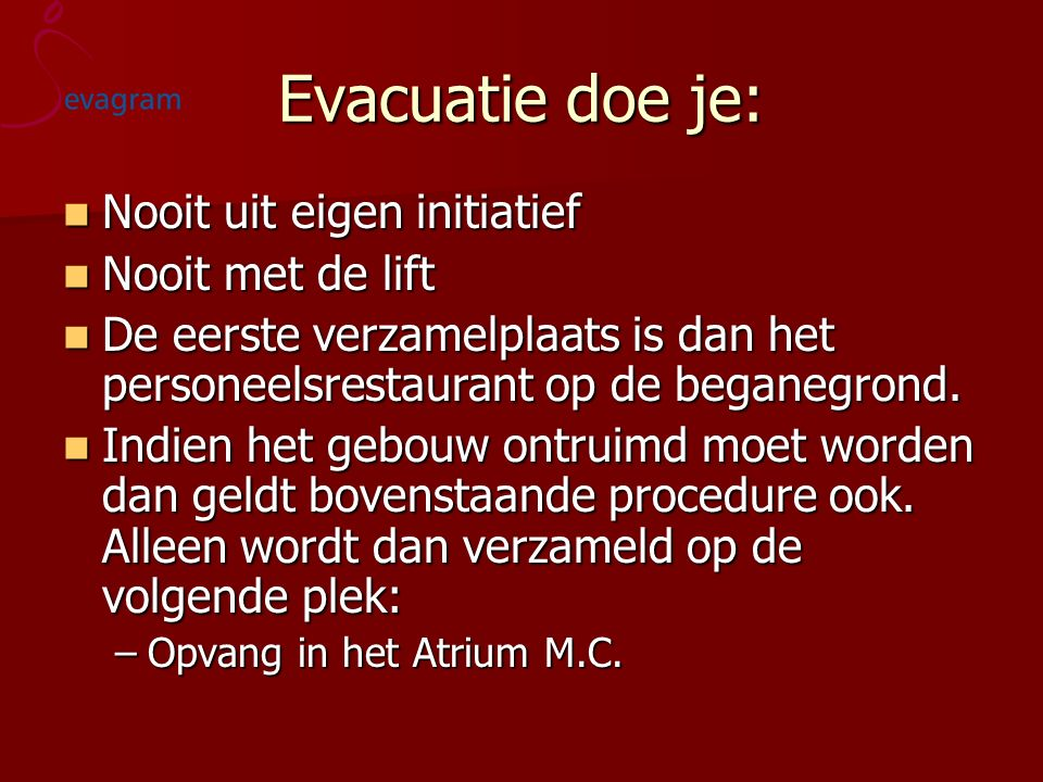 Evacuatie doe je: Nooit uit eigen initiatief Nooit uit eigen initiatief Nooit met de lift Nooit met de lift De eerste verzamelplaats is dan het person