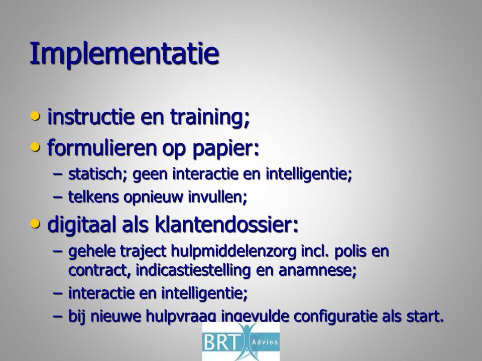 Implementatie instructie en training; instructie en training; formulieren op papier: formulieren op papier: –statisch; geen interactie en intelligentie; –telkens opnieuw invullen; digitaal als klantendossier: digitaal als klantendossier: –gehele traject hulpmiddelenzorg incl.