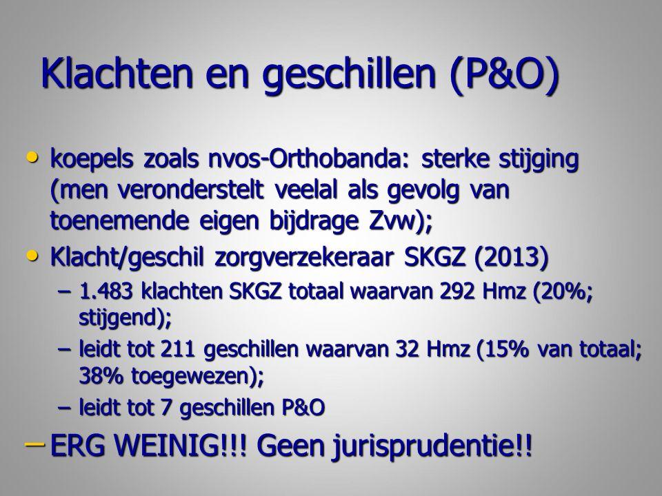 Klachten en geschillen (P&O) koepels zoals nvos-Orthobanda: sterke stijging (men veronderstelt veelal als gevolg van toenemende eigen bijdrage Zvw); koepels zoals nvos-Orthobanda: sterke stijging (men veronderstelt veelal als gevolg van toenemende eigen bijdrage Zvw); Klacht/geschil zorgverzekeraar SKGZ (2013) Klacht/geschil zorgverzekeraar SKGZ (2013) –1.483 klachten SKGZ totaal waarvan 292 Hmz (20%; stijgend); –leidt tot 211 geschillen waarvan 32 Hmz (15% van totaal; 38% toegewezen); –leidt tot 7 geschillen P&O – ERG WEINIG!!.