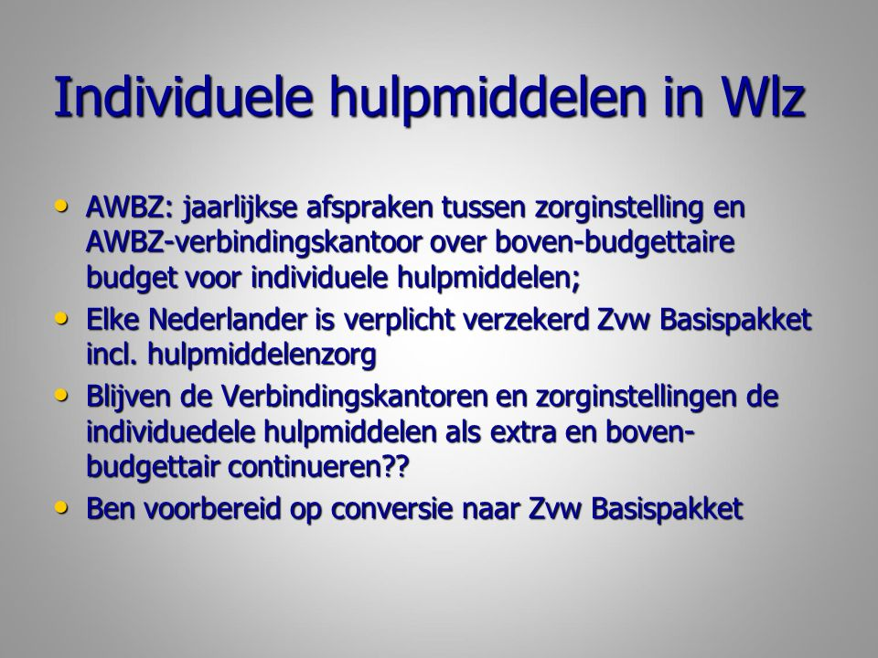 Individuele hulpmiddelen in Wlz AWBZ: jaarlijkse afspraken tussen zorginstelling en AWBZ-verbindingskantoor over boven-budgettaire budget voor individuele hulpmiddelen; AWBZ: jaarlijkse afspraken tussen zorginstelling en AWBZ-verbindingskantoor over boven-budgettaire budget voor individuele hulpmiddelen; Elke Nederlander is verplicht verzekerd Zvw Basispakket incl.