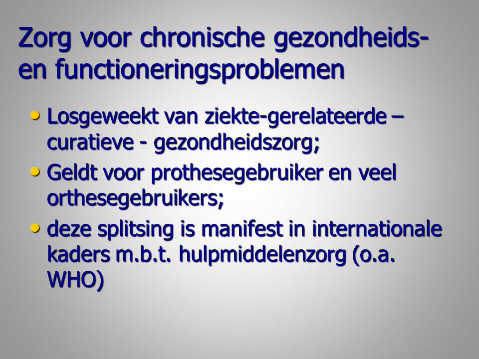 Zorg voor chronische gezondheids- en functioneringsproblemen Losgeweekt van ziekte-gerelateerde – curatieve - gezondheidszorg; Losgeweekt van ziekte-gerelateerde – curatieve - gezondheidszorg; Geldt voor prothesegebruiker en veel orthesegebruikers; Geldt voor prothesegebruiker en veel orthesegebruikers; deze splitsing is manifest in internationale kaders m.b.t.