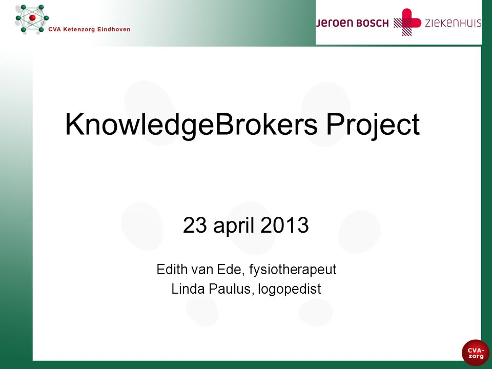 KnowledgeBrokers Project 23 april 2013 Edith van Ede, fysiotherapeut Linda Paulus, logopedist