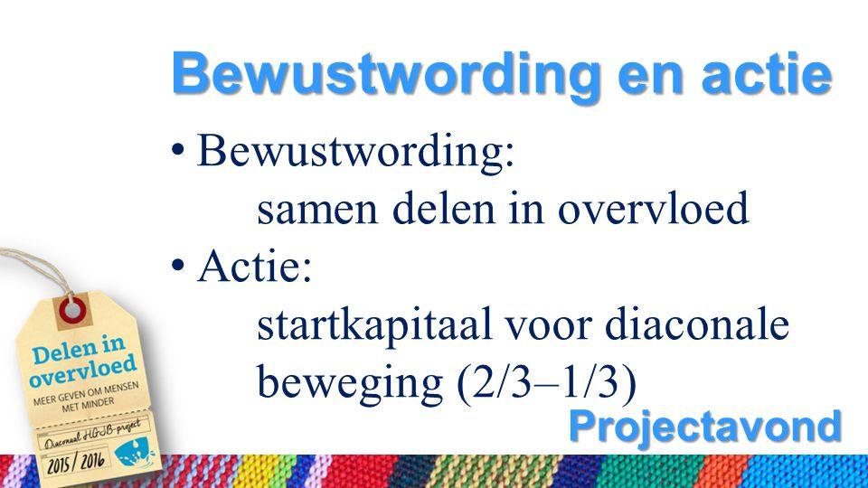 Projectavond Bewustwording en actie Bewustwording: samen delen in overvloed Actie: startkapitaal voor diaconale beweging (2/3–1/3)