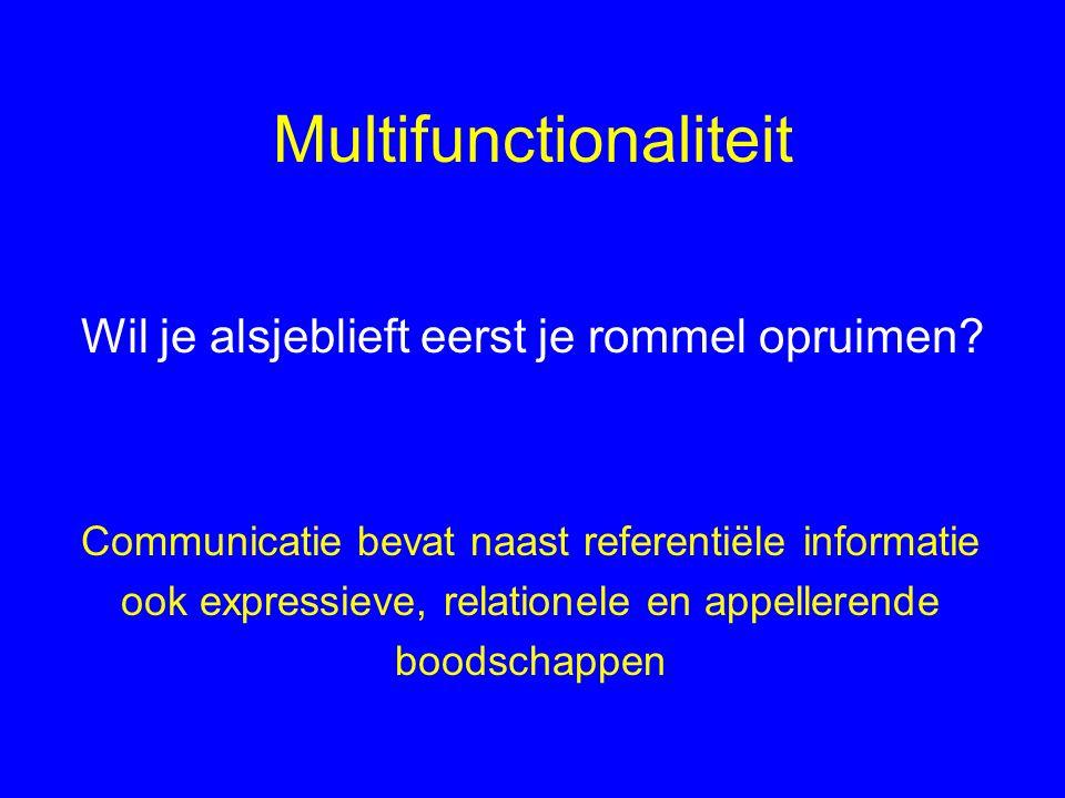 Multifunctionaliteit Communicatie bevat naast referentiële informatie ook expressieve, relationele en appellerende boodschappen Wil je alsjeblieft eerst je rommel opruimen