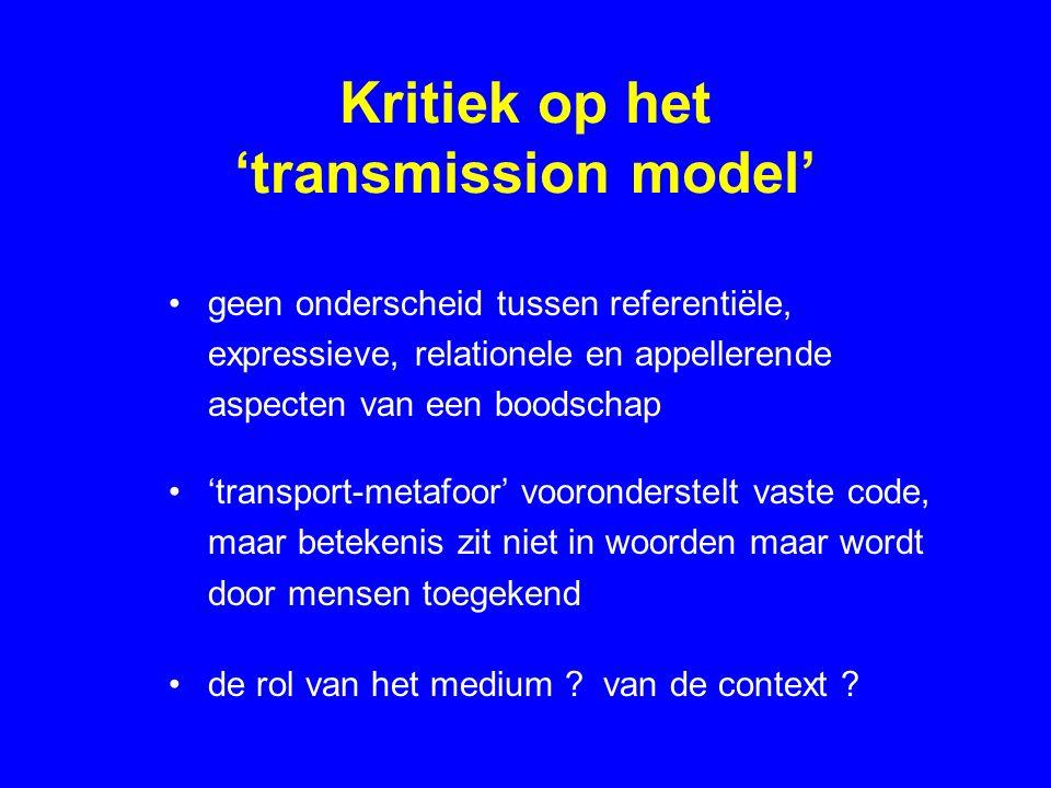 Kritiek op het 'transmission model' geen onderscheid tussen referentiële, expressieve, relationele en appellerende aspecten van een boodschap 'transport-metafoor' vooronderstelt vaste code, maar betekenis zit niet in woorden maar wordt door mensen toegekend de rol van het medium .