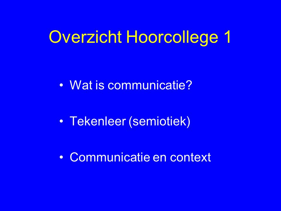 Overzicht Hoorcollege 1 Wat is communicatie? Tekenleer (semiotiek) Communicatie en context