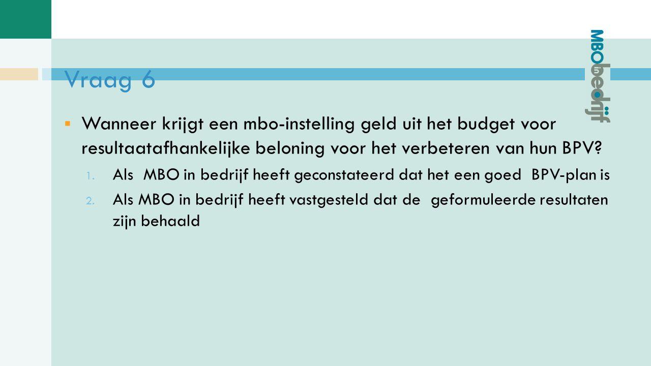 Vraag 6  Wanneer krijgt een mbo-instelling geld uit het budget voor resultaatafhankelijke beloning voor het verbeteren van hun BPV.